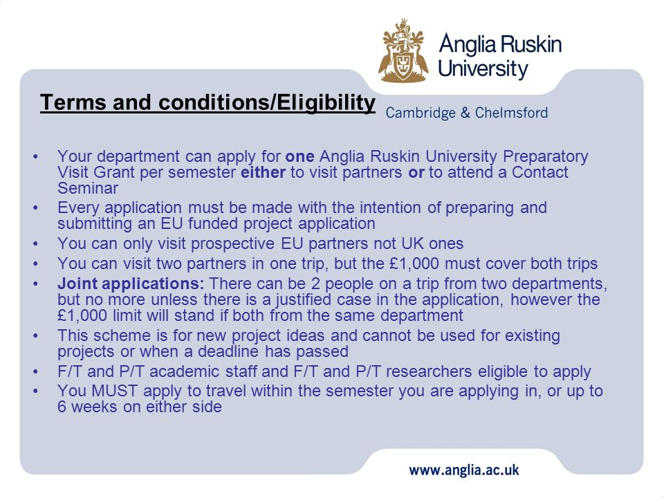 Terms and conditions/Eligibility Your department can apply for one Anglia Ruskin University Preparatory Visit Grant per semester either to visit partners or to attend a Contact Seminar Every application must be made with the intention of preparing and submitting an EU funded project application You can only visit prospective EU partners not UK ones You can visit two partners in one trip, but the £1,000 must cover both trips Joint applications: There can be 2 people on a trip from two departments, but no more unless there is a justified case in the application, however the £1,000 limit will stand if both from the same department This scheme is for new project ideas and cannot be used for existing projects or when a deadline has passed F/T and P/T academic staff and F/T and P/T researchers eligible to apply You MUST apply to travel within the semester you are applying in, or up to 6 weeks on either side