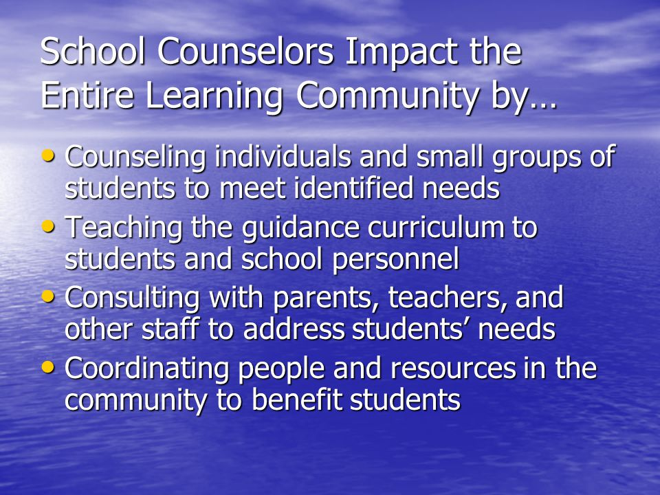 School Counselors Impact the Entire Learning Community by… Counseling individuals and small groups of students to meet identified needs Counseling individuals and small groups of students to meet identified needs Teaching the guidance curriculum to students and school personnel Teaching the guidance curriculum to students and school personnel Consulting with parents, teachers, and other staff to address students' needs Consulting with parents, teachers, and other staff to address students' needs Coordinating people and resources in the community to benefit students Coordinating people and resources in the community to benefit students