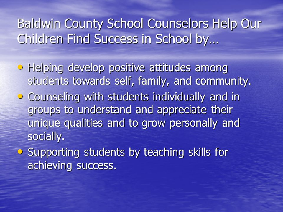 Baldwin County School Counselors Help Our Children Find Success in School by… Helping develop positive attitudes among students towards self, family, and community.