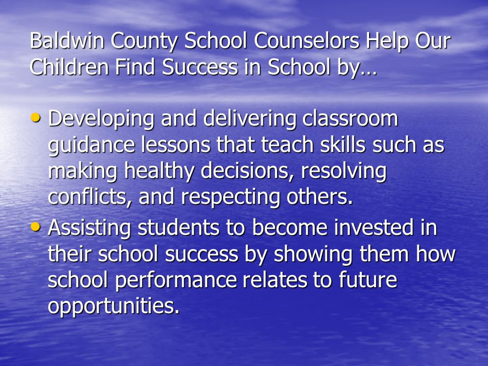 Baldwin County School Counselors Help Our Children Find Success in School by… Developing and delivering classroom guidance lessons that teach skills such as making healthy decisions, resolving conflicts, and respecting others.
