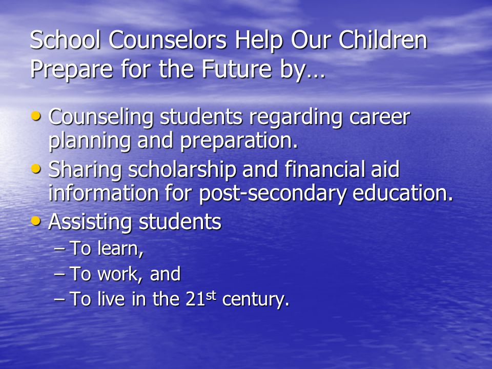 School Counselors Help Our Children Prepare for the Future by… Counseling students regarding career planning and preparation.