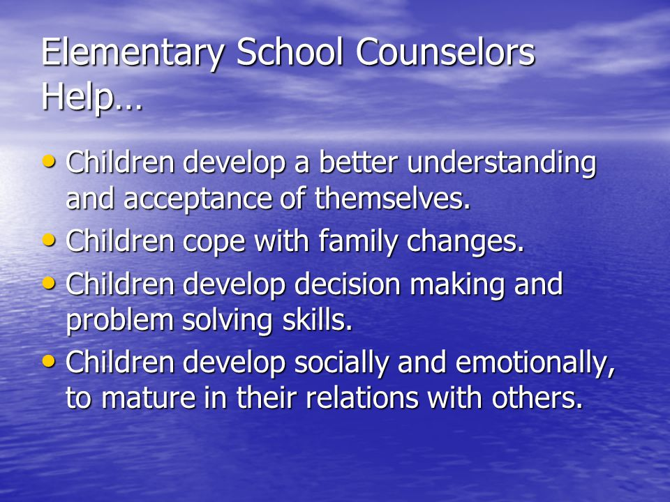 Elementary School Counselors Help… Children develop a better understanding and acceptance of themselves.
