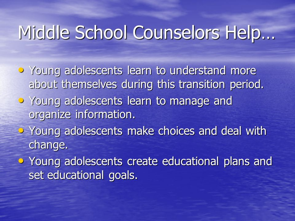 Middle School Counselors Help… Young adolescents learn to understand more about themselves during this transition period.