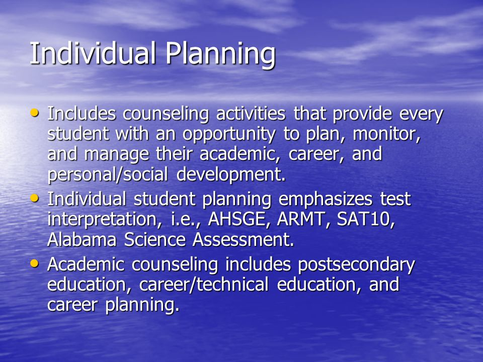 Individual Planning Includes counseling activities that provide every student with an opportunity to plan, monitor, and manage their academic, career, and personal/social development.