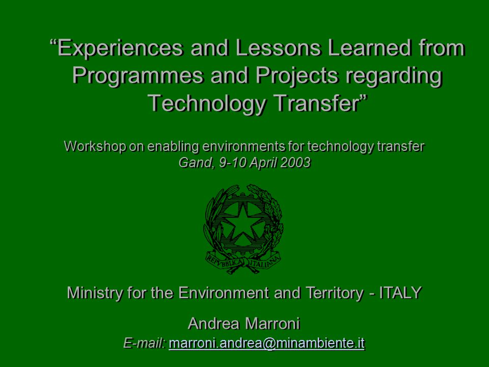 Experiences and Lessons Learned from Programmes and Projects regarding Technology Transfer Andrea Marroni   Andrea Marroni   Ministry for the Environment and Territory - ITALY Workshop on enabling environments for technology transfer Gand, 9-10 April 2003 Workshop on enabling environments for technology transfer Gand, 9-10 April 2003