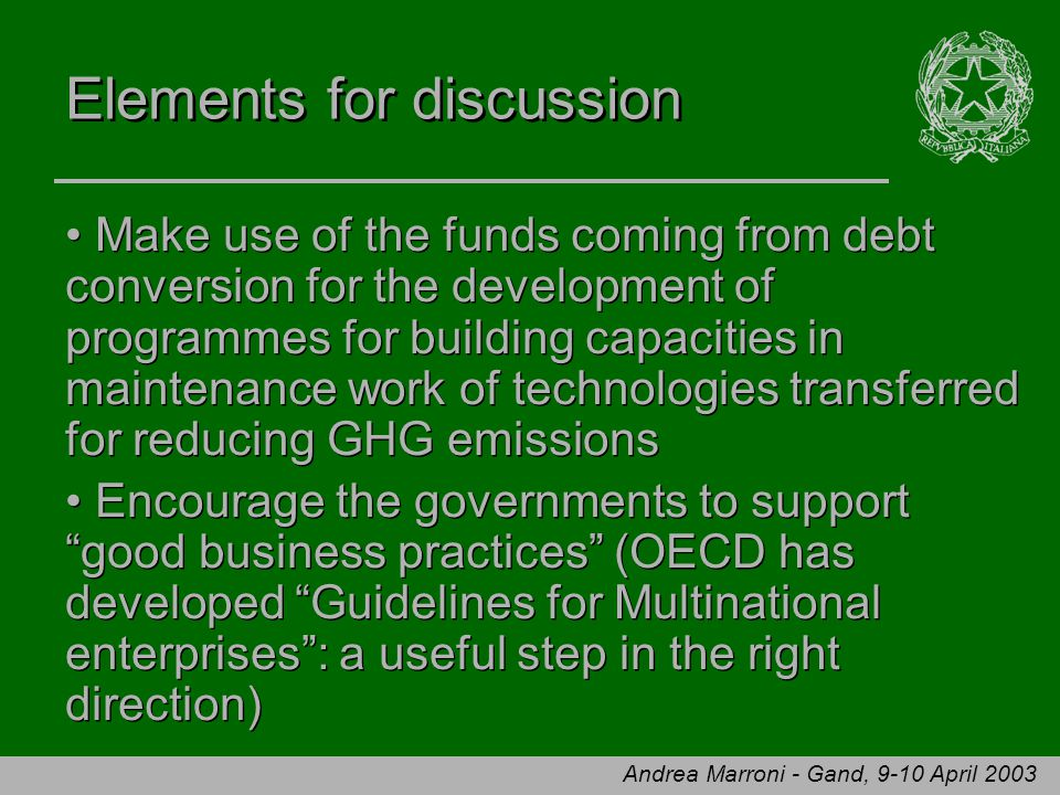 Andrea Marroni - Gand, 9-10 April 2003 Elements for discussion Make use of the funds coming from debt conversion for the development of programmes for building capacities in maintenance work of technologies transferred for reducing GHG emissions Encourage the governments to support good business practices (OECD has developed Guidelines for Multinational enterprises : a useful step in the right direction) Make use of the funds coming from debt conversion for the development of programmes for building capacities in maintenance work of technologies transferred for reducing GHG emissions Encourage the governments to support good business practices (OECD has developed Guidelines for Multinational enterprises : a useful step in the right direction)