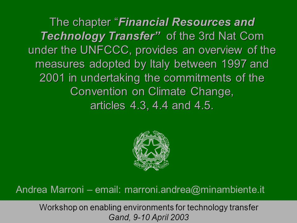Workshop on enabling environments for technology transfer Gand, 9-10 April 2003 The chapter Financial Resources and Technology Transfer of the 3rd Nat Com under the UNFCCC, provides an overview of the measures adopted by Italy between 1997 and 2001 in undertaking the commitments of the Convention on Climate Change, articles 4.3, 4.4 and 4.5.