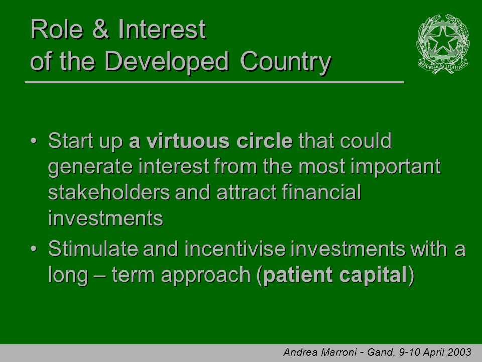 Andrea Marroni - Gand, 9-10 April 2003 Role & Interest of the Developed Country Start up a virtuous circle that could generate interest from the most important stakeholders and attract financial investments Stimulate and incentivise investments with a long – term approach (patient capital) Start up a virtuous circle that could generate interest from the most important stakeholders and attract financial investments Stimulate and incentivise investments with a long – term approach (patient capital)