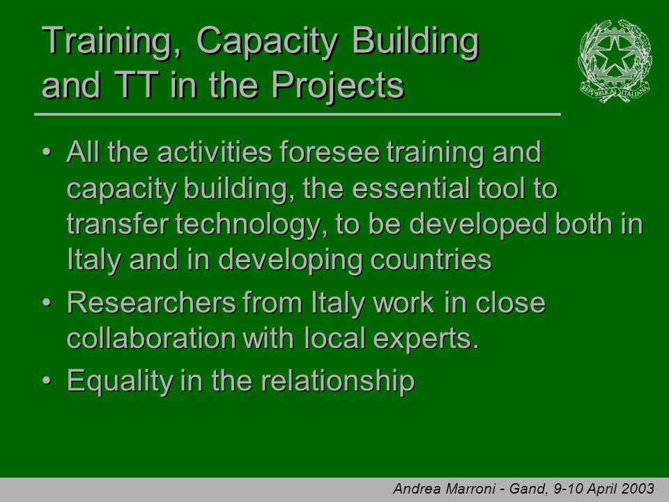 Andrea Marroni - Gand, 9-10 April 2003 Training, Capacity Building and TT in the Projects All the activities foresee training and capacity building, the essential tool to transfer technology, to be developed both in Italy and in developing countries Researchers from Italy work in close collaboration with local experts.