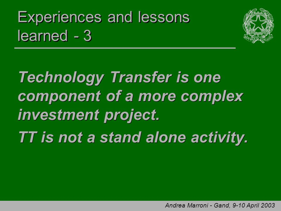 Andrea Marroni - Gand, 9-10 April 2003 Experiences and lessons learned - 3 Technology Transfer is one component of a more complex investment project.