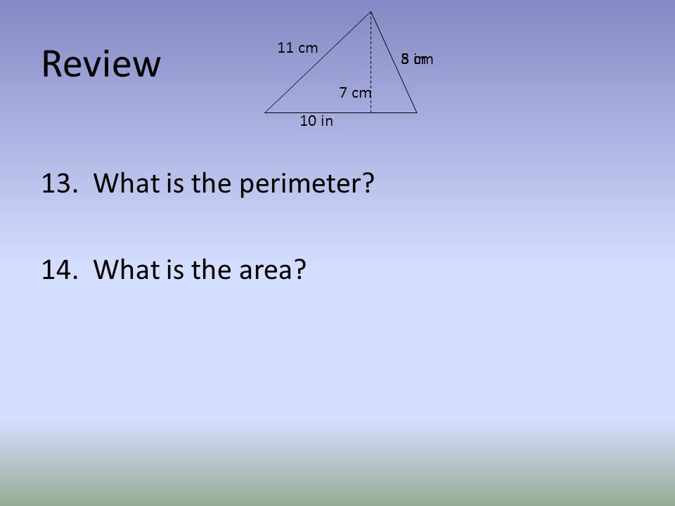 Review 13. What is the perimeter 14. What is the area 5 in 10 in 8 cm 7 cm 11 cm