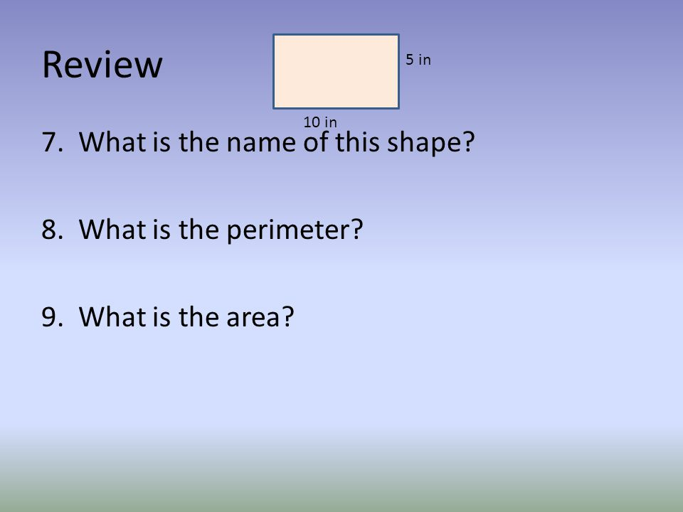 Review 7. What is the name of this shape 8. What is the perimeter 9. What is the area 5 in 10 in
