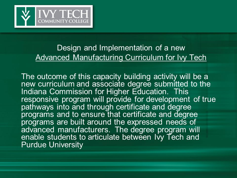 Design and Implementation of a new Advanced Manufacturing Curriculum for Ivy Tech The outcome of this capacity building activity will be a new curriculum and associate degree submitted to the Indiana Commission for Higher Education.