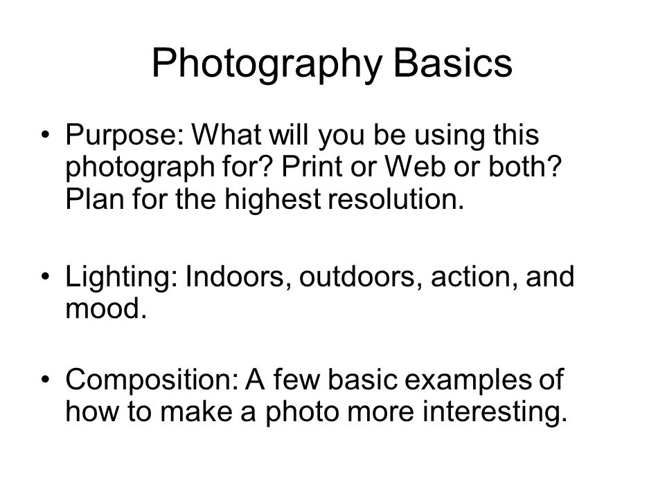 Photography Basics Purpose: What will you be using this photograph for.