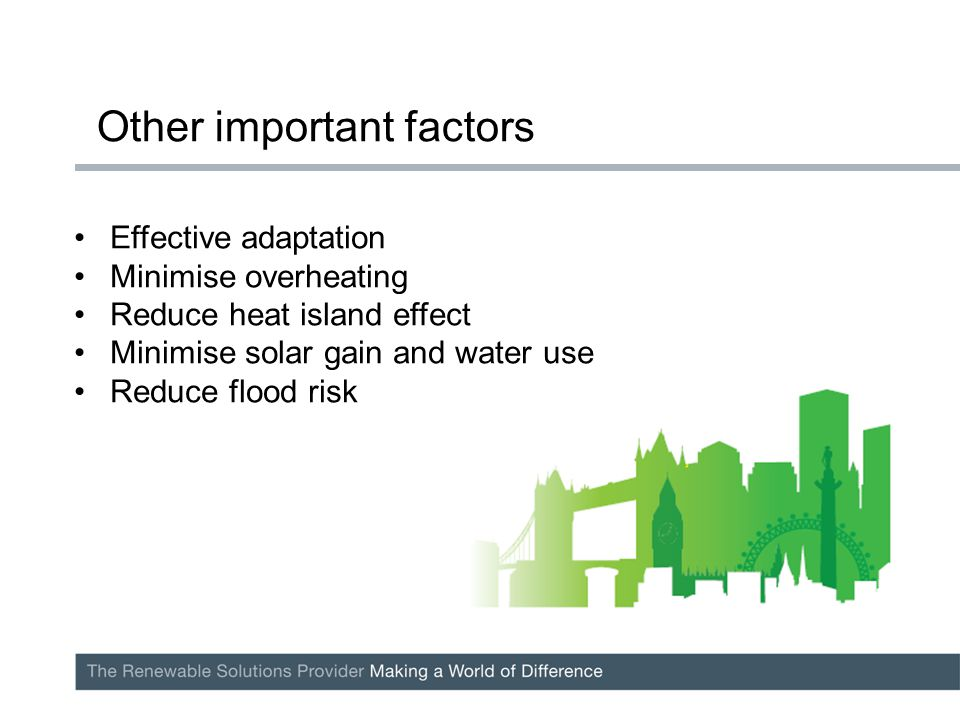 Effective adaptation Minimise overheating Reduce heat island effect Minimise solar gain and water use Reduce flood risk Other important factors