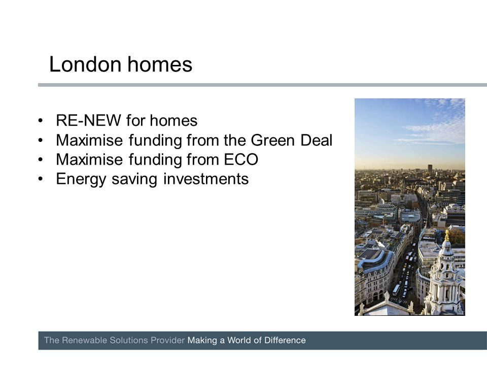 RE-NEW for homes Maximise funding from the Green Deal Maximise funding from ECO Energy saving investments London homes