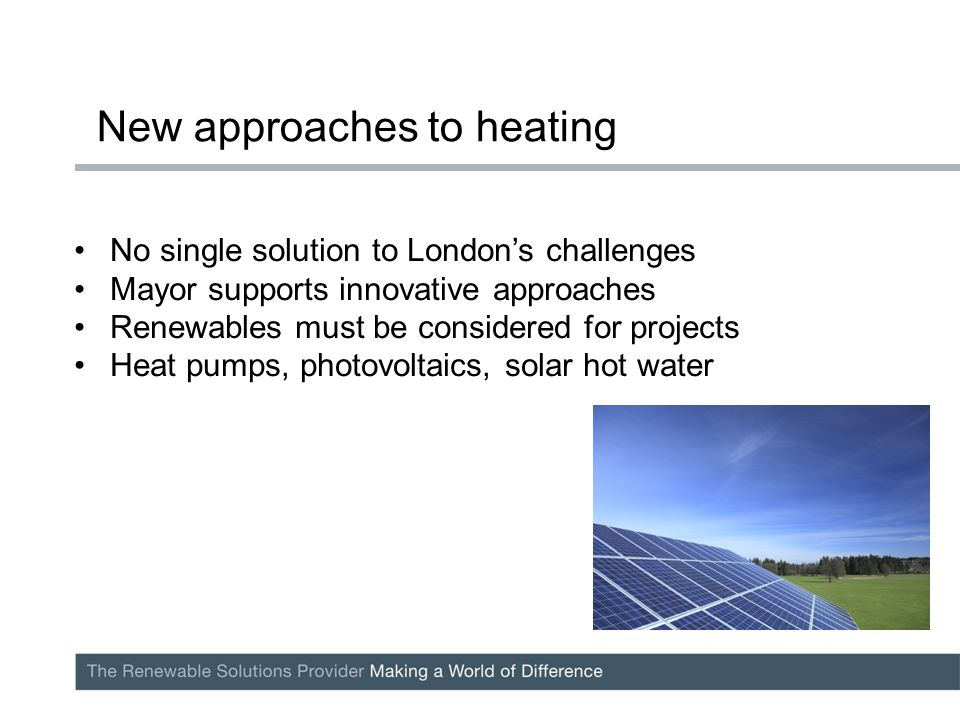 No single solution to London's challenges Mayor supports innovative approaches Renewables must be considered for projects Heat pumps, photovoltaics, solar hot water New approaches to heating