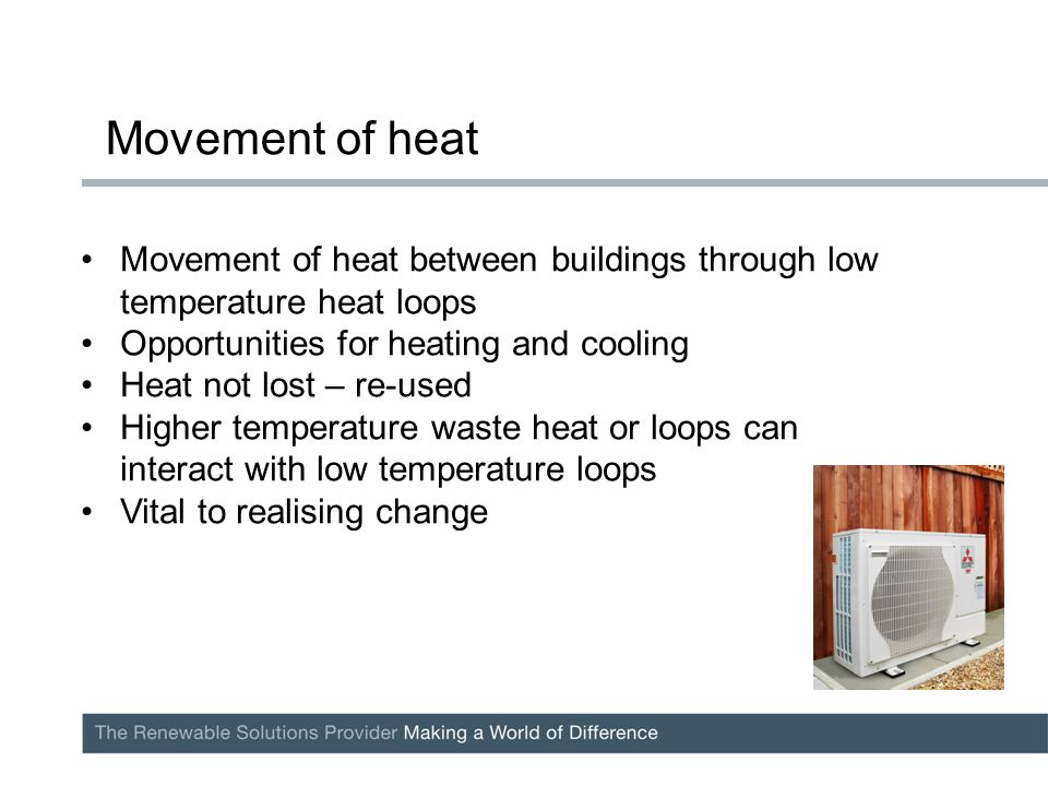 Movement of heat between buildings through low temperature heat loops Opportunities for heating and cooling Heat not lost – re-used Higher temperature waste heat or loops can interact with low temperature loops Vital to realising change Movement of heat