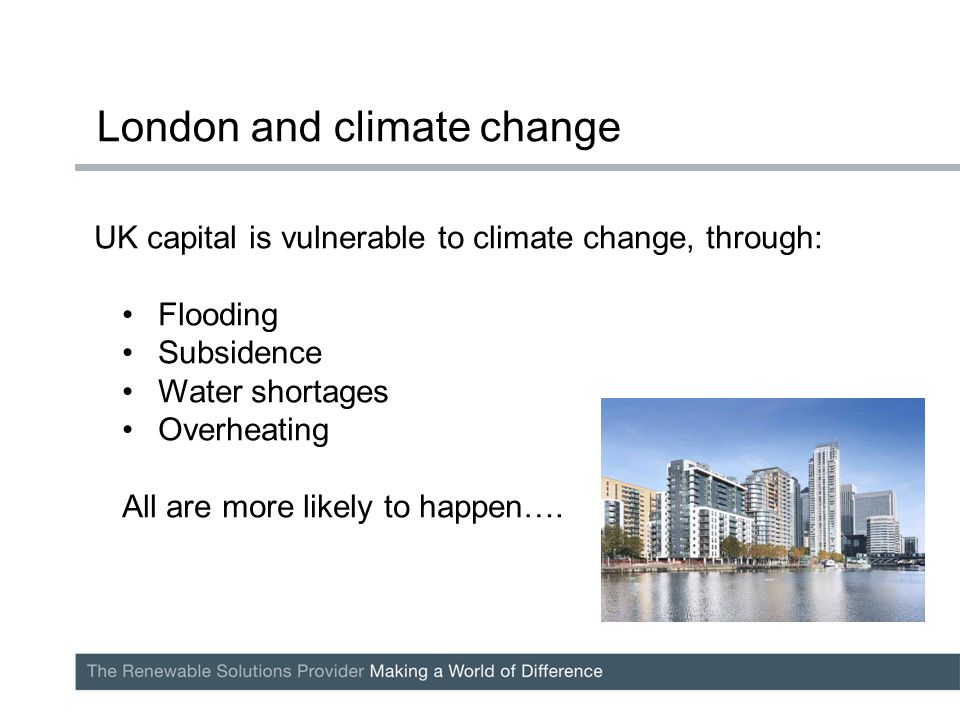UK capital is vulnerable to climate change, through: Flooding Subsidence Water shortages Overheating All are more likely to happen….