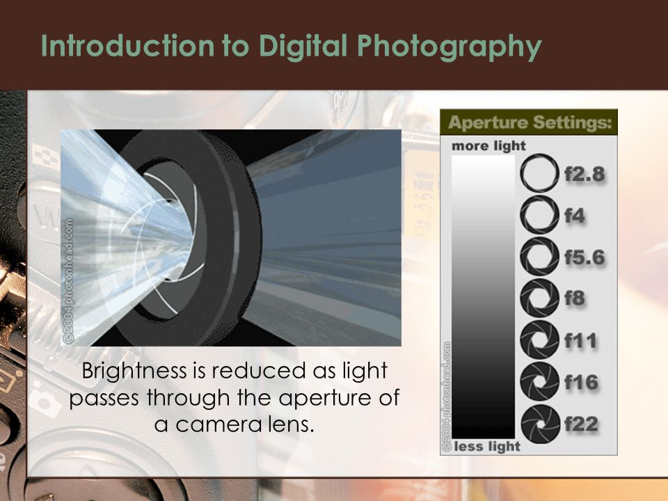 Introduction to Digital Photography Brightness is reduced as light passes through the aperture of a camera lens.