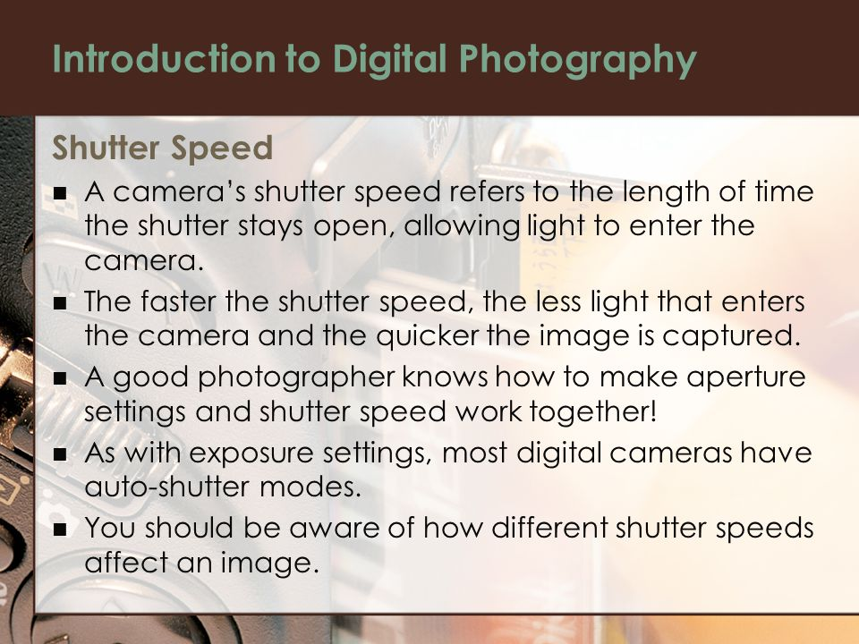 Introduction to Digital Photography Shutter Speed A camera's shutter speed refers to the length of time the shutter stays open, allowing light to enter the camera.