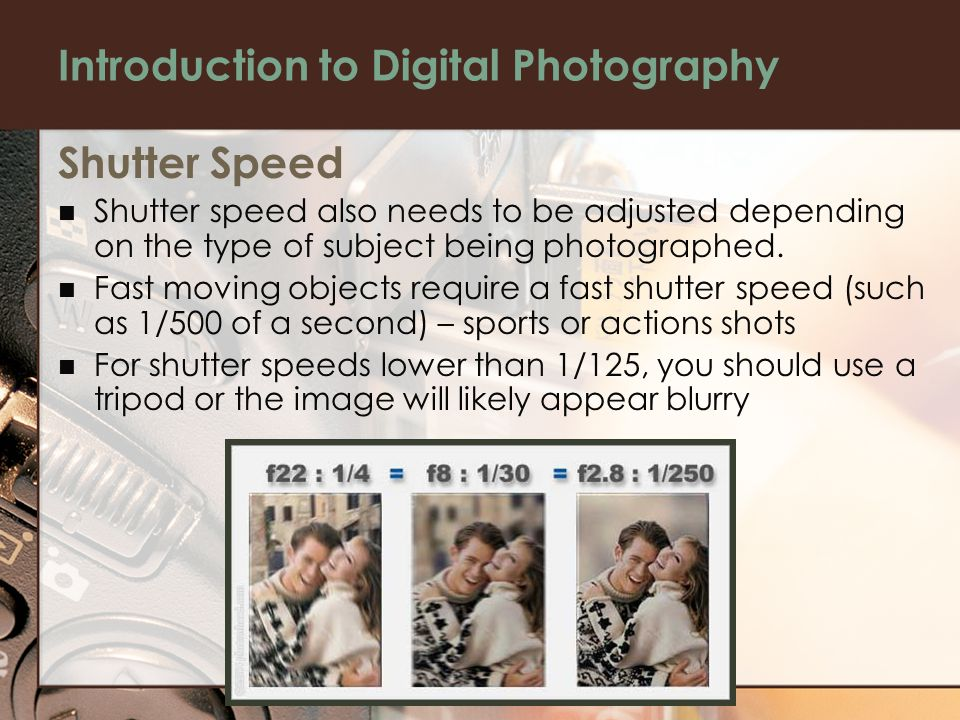 Introduction to Digital Photography Shutter Speed Shutter speed also needs to be adjusted depending on the type of subject being photographed.