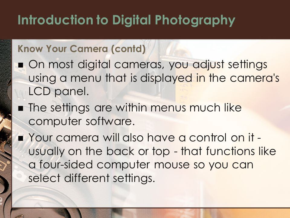 Introduction to Digital Photography Know Your Camera (contd) On most digital cameras, you adjust settings using a menu that is displayed in the camera s LCD panel.