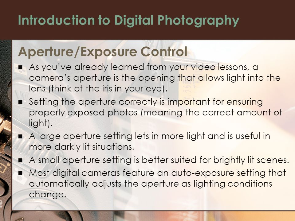 Introduction to Digital Photography Aperture/Exposure Control As you've already learned from your video lessons, a camera's aperture is the opening that allows light into the lens (think of the iris in your eye).