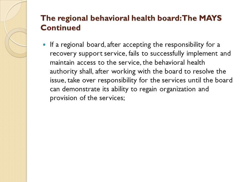 The regional behavioral health board: The MAYS Continued If a regional board, after accepting the responsibility for a recovery support service, fails to successfully implement and maintain access to the service, the behavioral health authority shall, after working with the board to resolve the issue, take over responsibility for the services until the board can demonstrate its ability to regain organization and provision of the services;