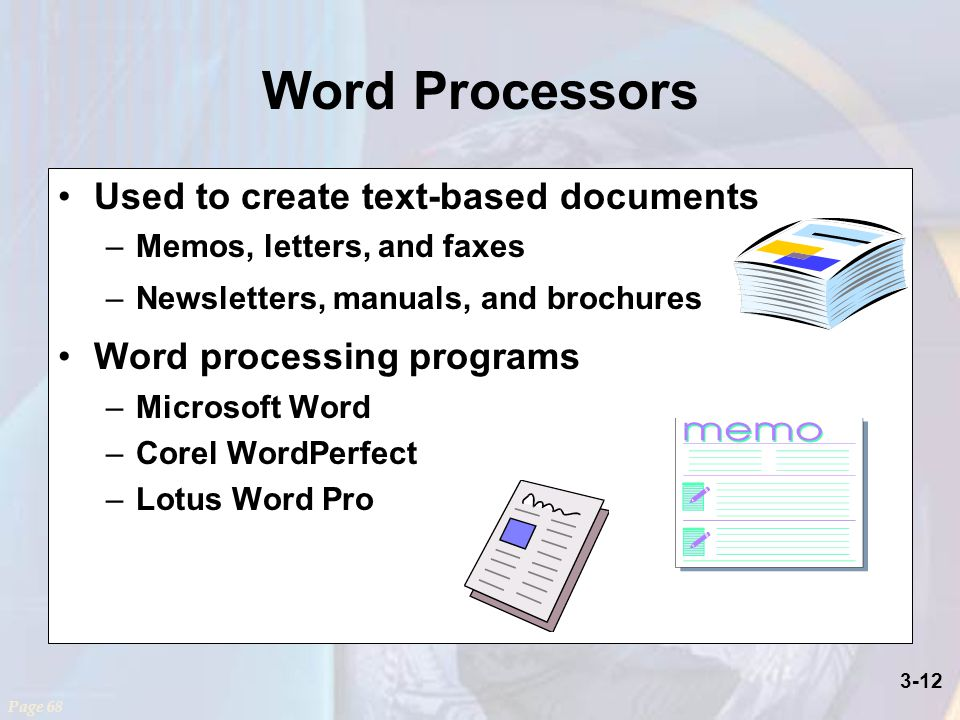 3-12 Word Processors Used to create text-based documents –Memos, letters, and faxes –Newsletters, manuals, and brochures Word processing programs –Microsoft Word –Corel WordPerfect –Lotus Word Pro Page 68