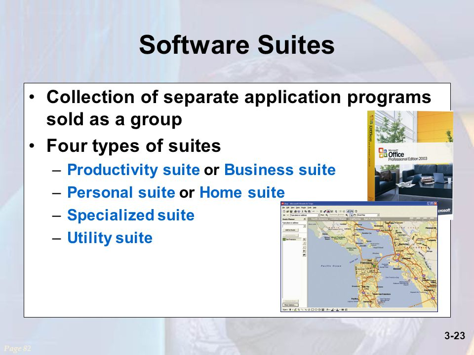 3-23 Software Suites Collection of separate application programs sold as a group Four types of suites –Productivity suite or Business suite –Personal suite or Home suite –Specialized suite –Utility suite Page 82