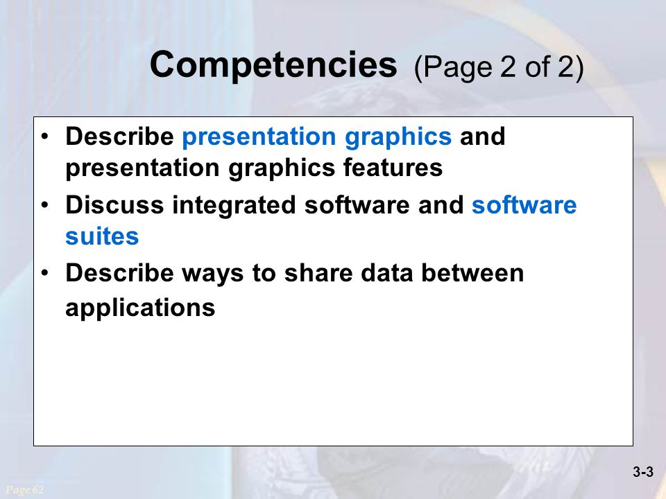 3-3 Competencies (Page 2 of 2) Describe presentation graphics and presentation graphics features Discuss integrated software and software suites Describe ways to share data between applications Page 62