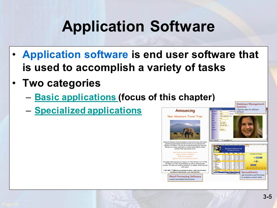 3-5 Application Software Application software is end user software that is used to accomplish a variety of tasks Two categories –Basic applications (focus of this chapter)Basic applications –Specialized applicationsSpecialized applications Page 64