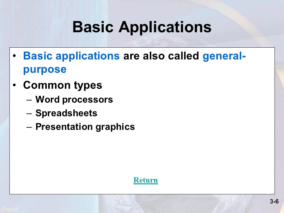 3-6 Basic Applications Basic applications are also called general- purpose Common types –Word processors –Spreadsheets –Presentation graphics Page 64 Return