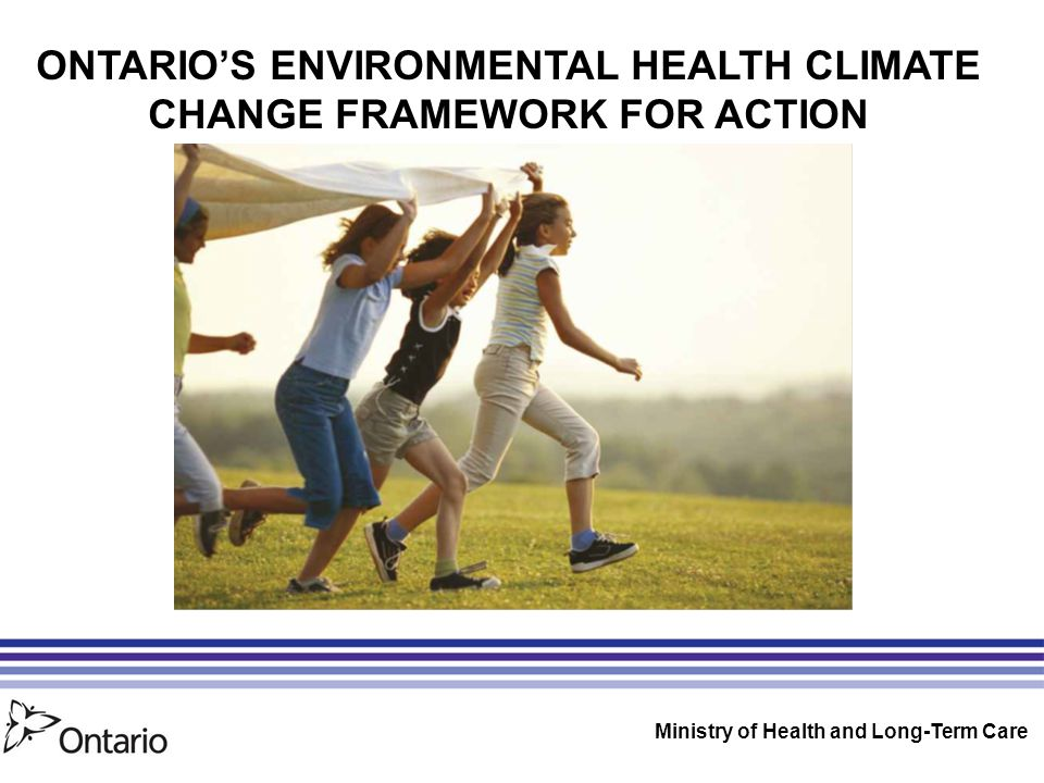 ONTARIO'S ENVIRONMENTAL HEALTH CLIMATE CHANGE FRAMEWORK FOR ACTION Ministry of Health and Long-Term Care
