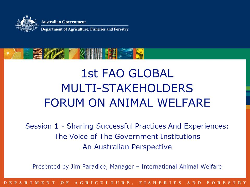 1st FAO GLOBAL MULTI-STAKEHOLDERS FORUM ON ANIMAL WELFARE Session 1 - Sharing Successful Practices And Experiences: The Voice of The Government Institutions An Australian Perspective Presented by Jim Paradice, Manager – International Animal Welfare