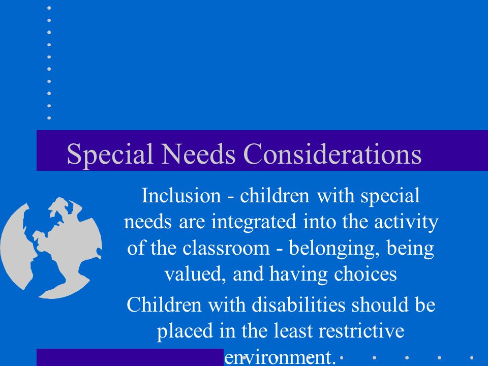 Special Needs Considerations Inclusion - children with special needs are integrated into the activity of the classroom - belonging, being valued, and having choices Children with disabilities should be placed in the least restrictive environment.