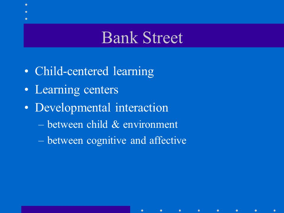 Bank Street Child-centered learning Learning centers Developmental interaction –between child & environment –between cognitive and affective