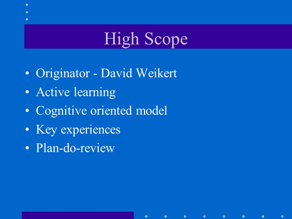 High Scope Originator - David Weikert Active learning Cognitive oriented model Key experiences Plan-do-review