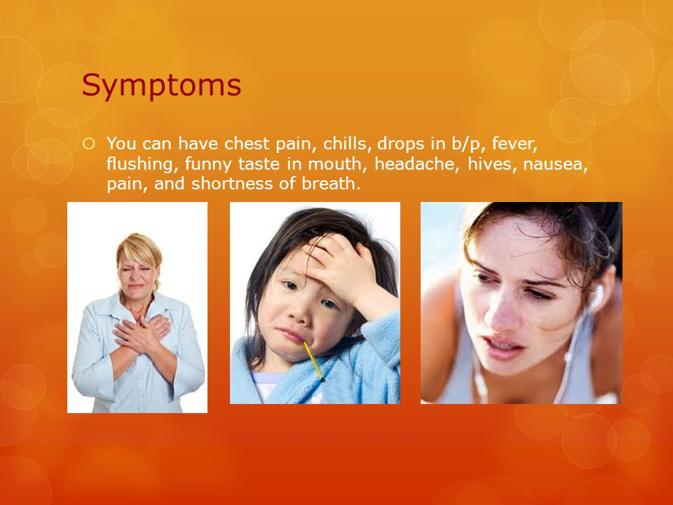 Symptoms  You can have chest pain, chills, drops in b/p, fever, flushing, funny taste in mouth, headache, hives, nausea, pain, and shortness of breath.