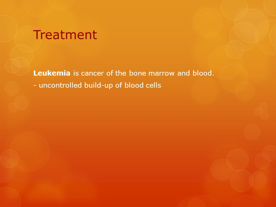 Treatment Leukemia is cancer of the bone marrow and blood. - uncontrolled build-up of blood cells