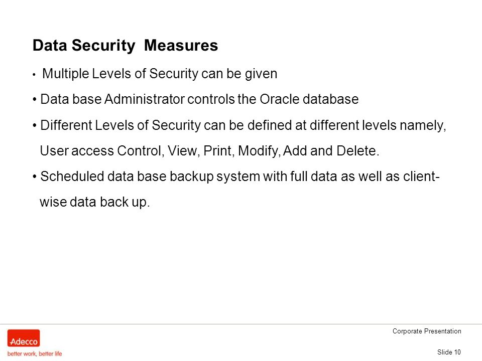 Corporate Presentation Slide 10 Data Security Measures Multiple Levels of Security can be given Data base Administrator controls the Oracle database Different Levels of Security can be defined at different levels namely, User access Control, View, Print, Modify, Add and Delete.