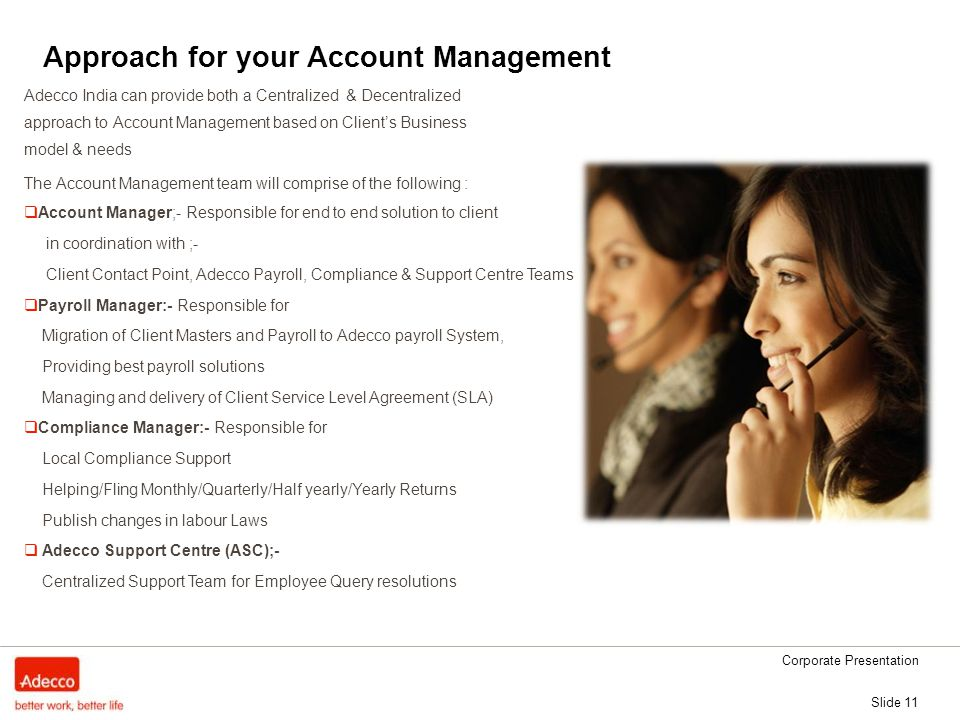 Corporate Presentation Slide 11 Approach for your Account Management Adecco India can provide both a Centralized & Decentralized approach to Account Management based on Client's Business model & needs The Account Management team will comprise of the following :  Account Manager;- Responsible for end to end solution to client in coordination with ;- Client Contact Point, Adecco Payroll, Compliance & Support Centre Teams  Payroll Manager:- Responsible for Migration of Client Masters and Payroll to Adecco payroll System, Providing best payroll solutions Managing and delivery of Client Service Level Agreement (SLA)  Compliance Manager:- Responsible for Local Compliance Support Helping/Fling Monthly/Quarterly/Half yearly/Yearly Returns Publish changes in labour Laws  Adecco Support Centre (ASC);- Centralized Support Team for Employee Query resolutions