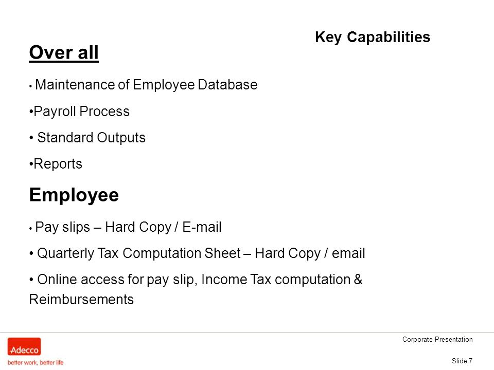 Slide 7 Key Capabilities Over all Maintenance of Employee Database Payroll Process Standard Outputs Reports Employee Pay slips – Hard Copy /  Quarterly Tax Computation Sheet – Hard Copy /  Online access for pay slip, Income Tax computation & Reimbursements