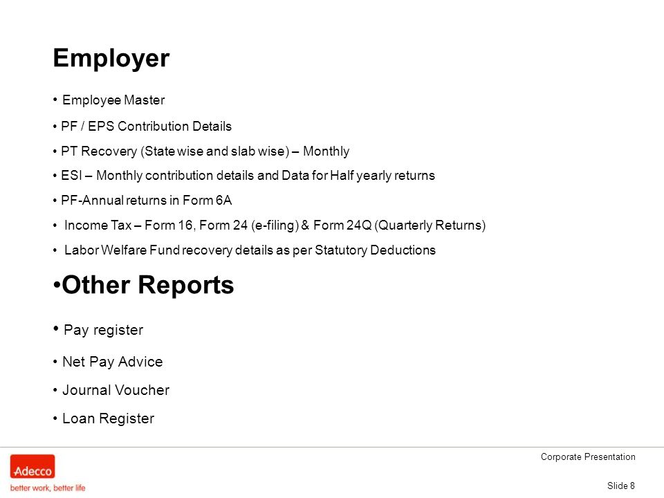 Corporate Presentation Slide 8 Employer Employee Master PF / EPS Contribution Details PT Recovery (State wise and slab wise) – Monthly ESI – Monthly contribution details and Data for Half yearly returns PF-Annual returns in Form 6A Income Tax – Form 16, Form 24 (e-filing) & Form 24Q (Quarterly Returns) Labor Welfare Fund recovery details as per Statutory Deductions Other Reports Pay register Net Pay Advice Journal Voucher Loan Register