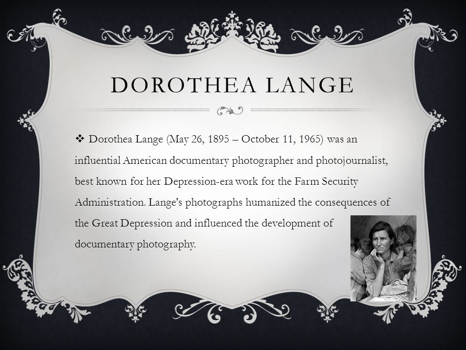 DOROTHEA LANGE  Dorothea Lange (May 26, 1895 – October 11, 1965) was an influential American documentary photographer and photojournalist, best known for her Depression-era work for the Farm Security Administration.