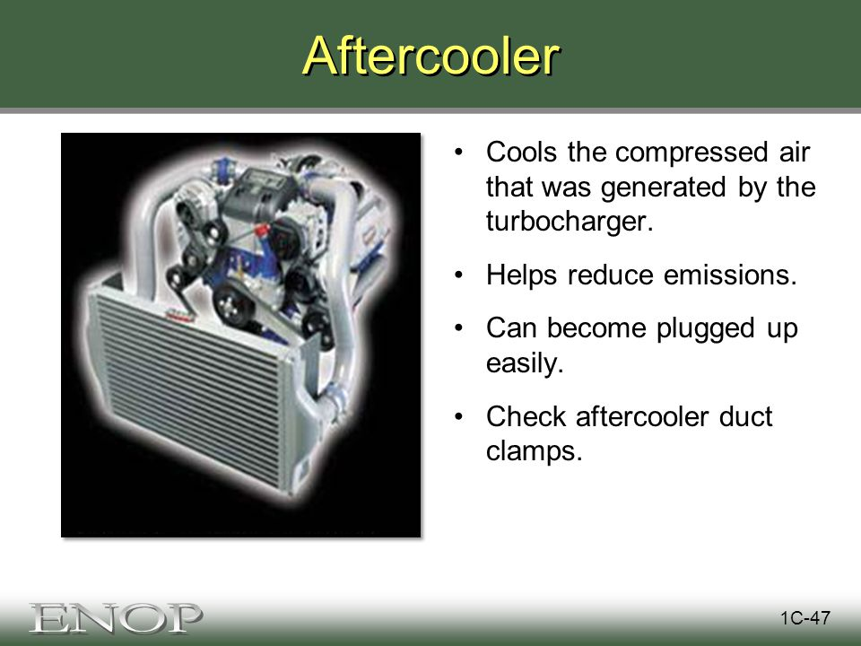 Aftercooler Cools the compressed air that was generated by the turbocharger.