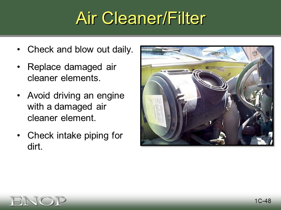 Air Cleaner/Filter Check and blow out daily. Replace damaged air cleaner elements.