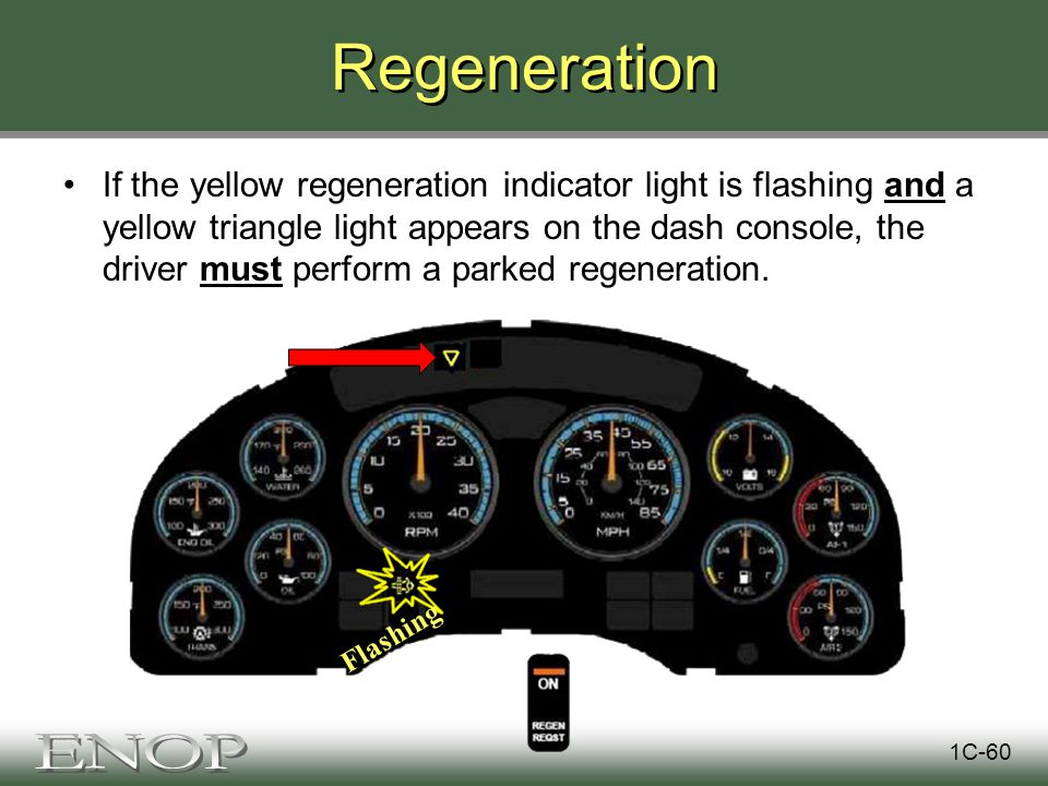 Regeneration If the yellow regeneration indicator light is flashing and a yellow triangle light appears on the dash console, the driver must perform a parked regeneration.