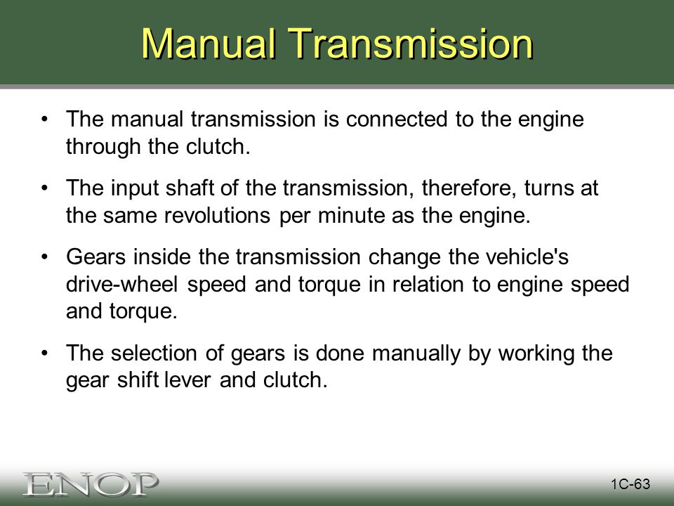Manual Transmission The manual transmission is connected to the engine through the clutch.